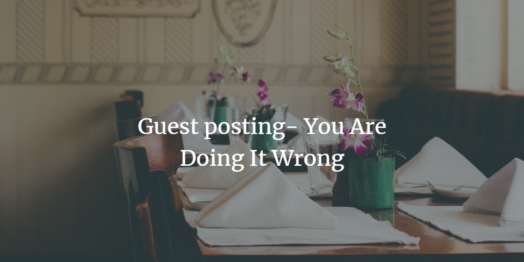 Guest Posting- Here is Why Your Guest Posting Campaign Fail
