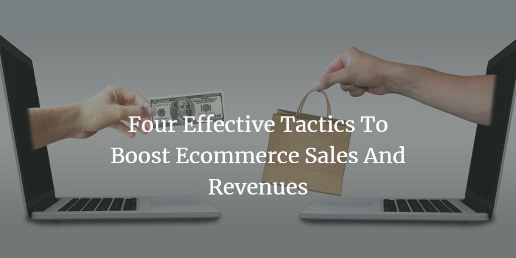 Four Effective Tactics To Boost Ecommerce Sales And Revenues